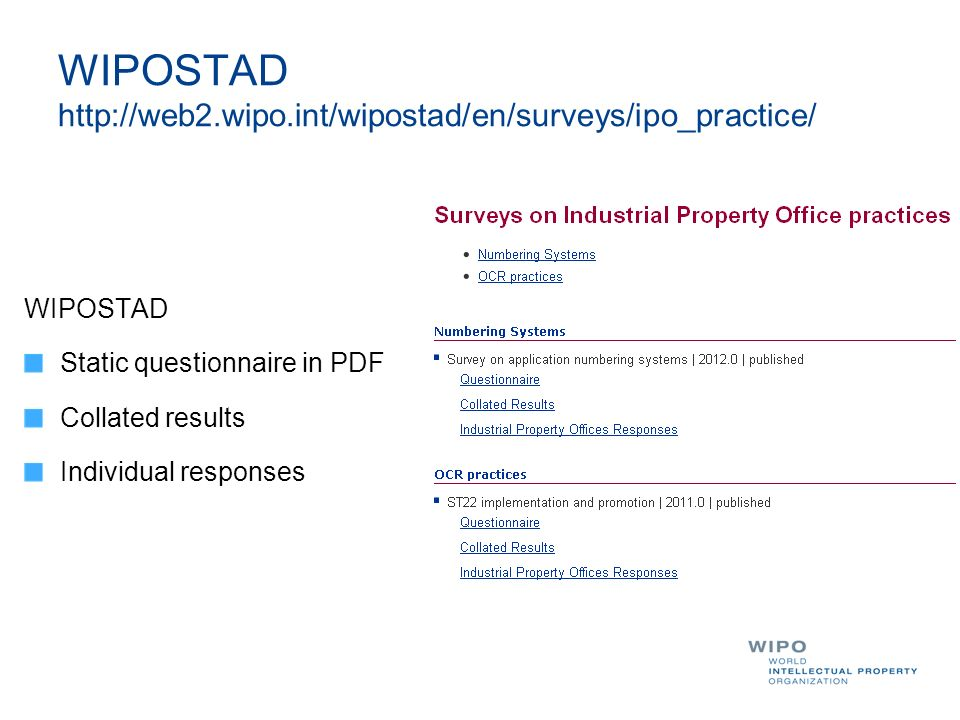 WIPOSTAD http://web2.wipo.int/wipostad/en/surveys/ipo_practice/ WIPOSTAD Static questionnaire in PDF Collated results Individual responses
