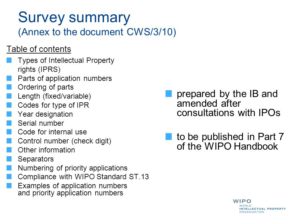 Survey summary (Annex to the document CWS/3/10) Table of contents Types of Intellectual Property rights (IPRS) Parts of application numbers Ordering of parts Length (fixed/variable) Codes for type of IPR Year designation Serial number Code for internal use Control number (check digit) Other information Separators Numbering of priority applications Compliance with WIPO Standard ST.13 Examples of application numbers and priority application numbers prepared by the IB and amended after consultations with IPOs to be published in Part 7 of the WIPO Handbook