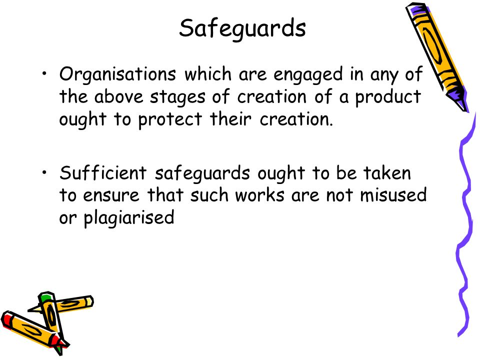 Safeguards Organisations which are engaged in any of the above stages of creation of a product ought to protect their creation. Sufficient safeguards