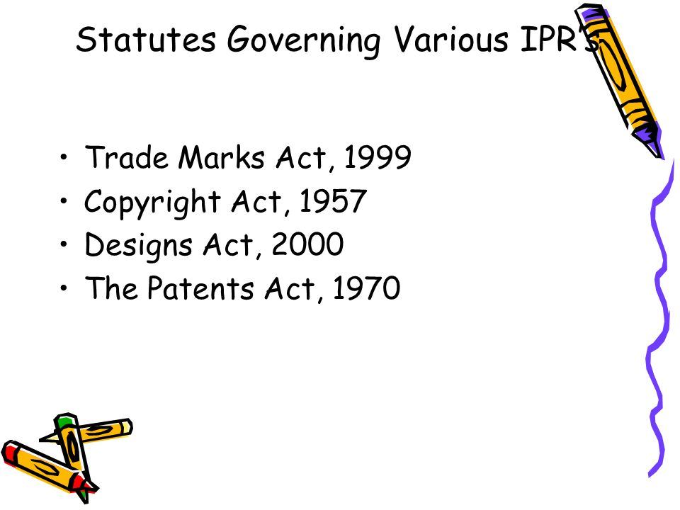 Statutes Governing Various IPRs Trade Marks Act, 1999 Copyright Act, 1957 Designs Act, 2000 The Patents Act, 1970