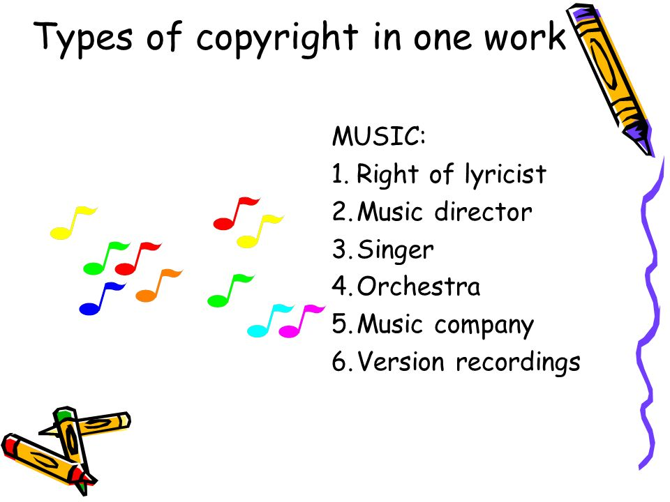 Types of copyright in one work MUSIC: 1.Right of lyricist 2.Music director 3.Singer 4.Orchestra 5.Music company 6.Version recordings