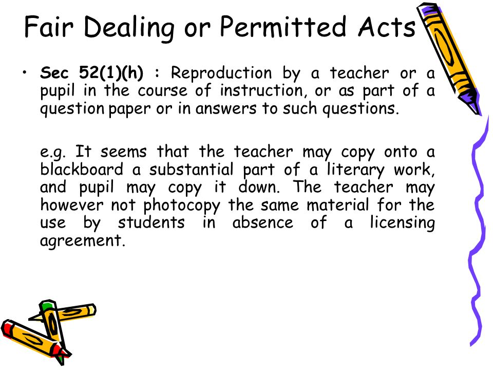 Fair Dealing or Permitted Acts Sec 52(1)(h) : Reproduction by a teacher or a pupil in the course of instruction, or as part of a question paper or in