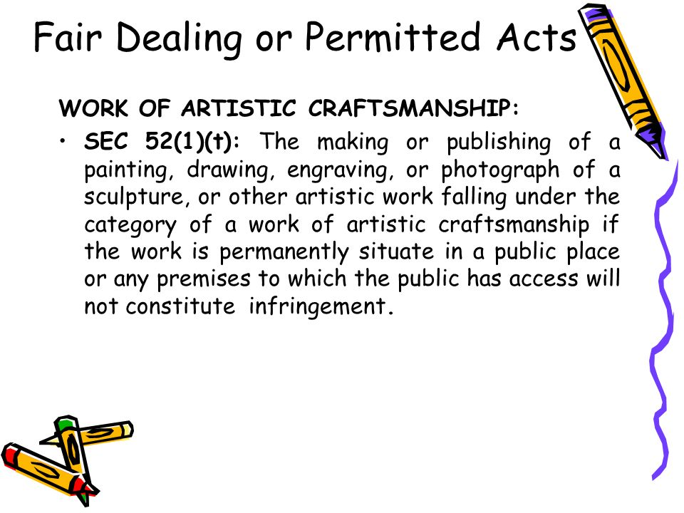 Fair Dealing or Permitted Acts WORK OF ARTISTIC CRAFTSMANSHIP: SEC 52(1)(t): The making or publishing of a painting, drawing, engraving, or photograph