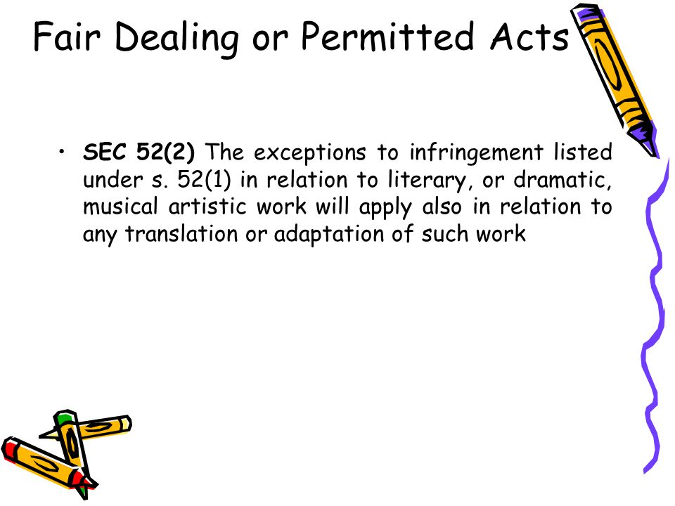 Fair Dealing or Permitted Acts SEC 52(2) The exceptions to infringement listed under s. 52(1) in relation to literary, or dramatic, musical artistic w