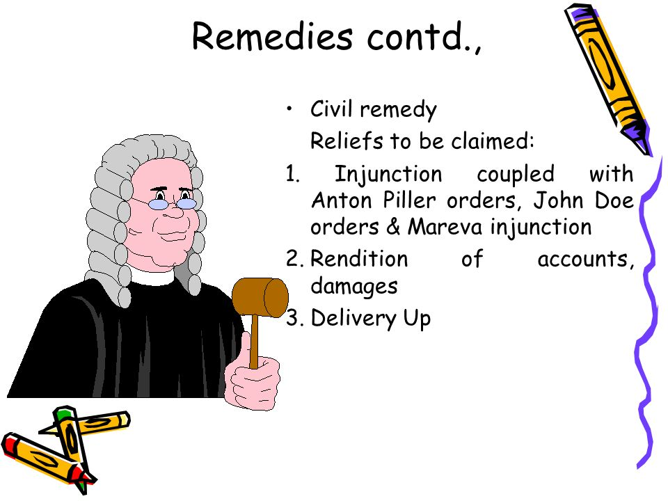 Remedies contd., Civil remedy Reliefs to be claimed: 1. Injunction coupled with Anton Piller orders, John Doe orders & Mareva injunction 2.Rendition o
