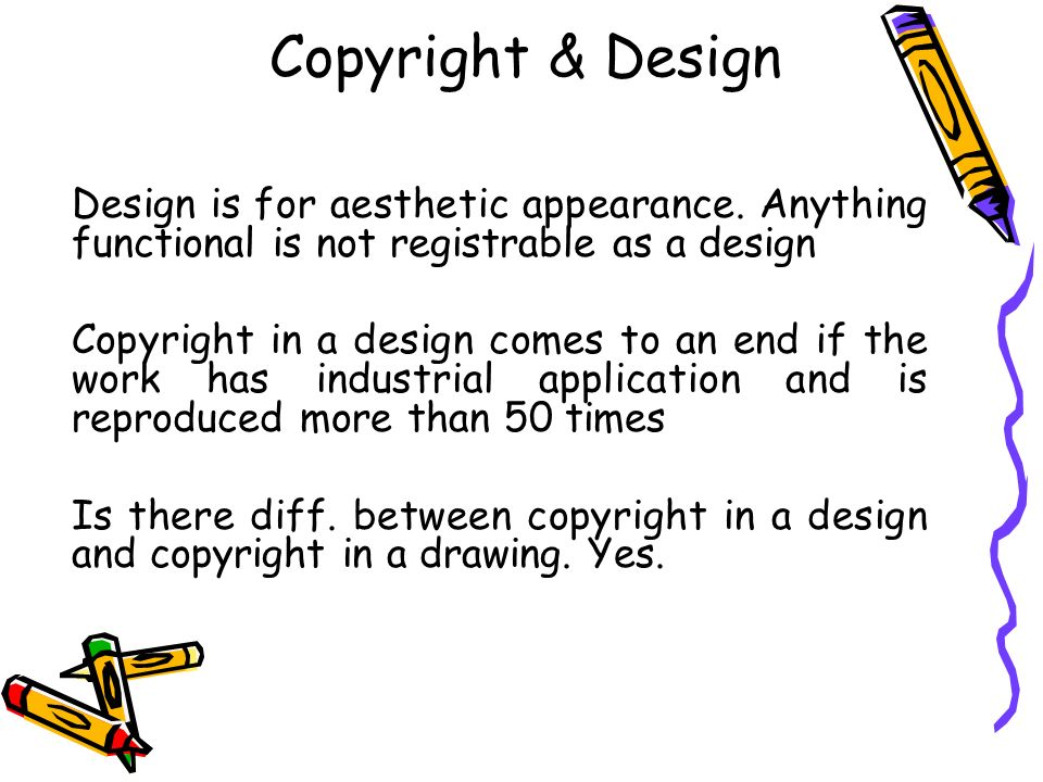 Copyright & Design Design is for aesthetic appearance. Anything functional is not registrable as a design Copyright in a design comes to an end if the