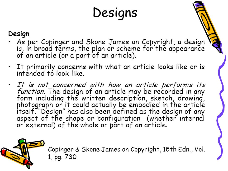 Designs Design As per Copinger and Skone James on Copyright, a design is, in broad terms, the plan or scheme for the appearance of an article (or a pa