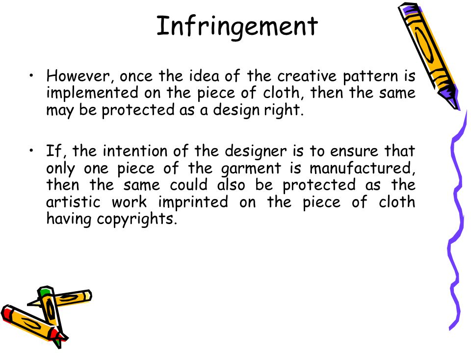 Infringement However, once the idea of the creative pattern is implemented on the piece of cloth, then the same may be protected as a design right. If