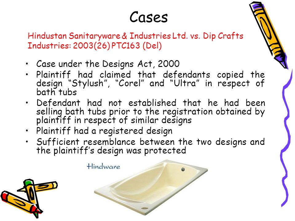 Cases Case under the Designs Act, 2000 Plaintiff had claimed that defendants copied the design Stylush, Corel and Ultra in respect of bath tubs Defend