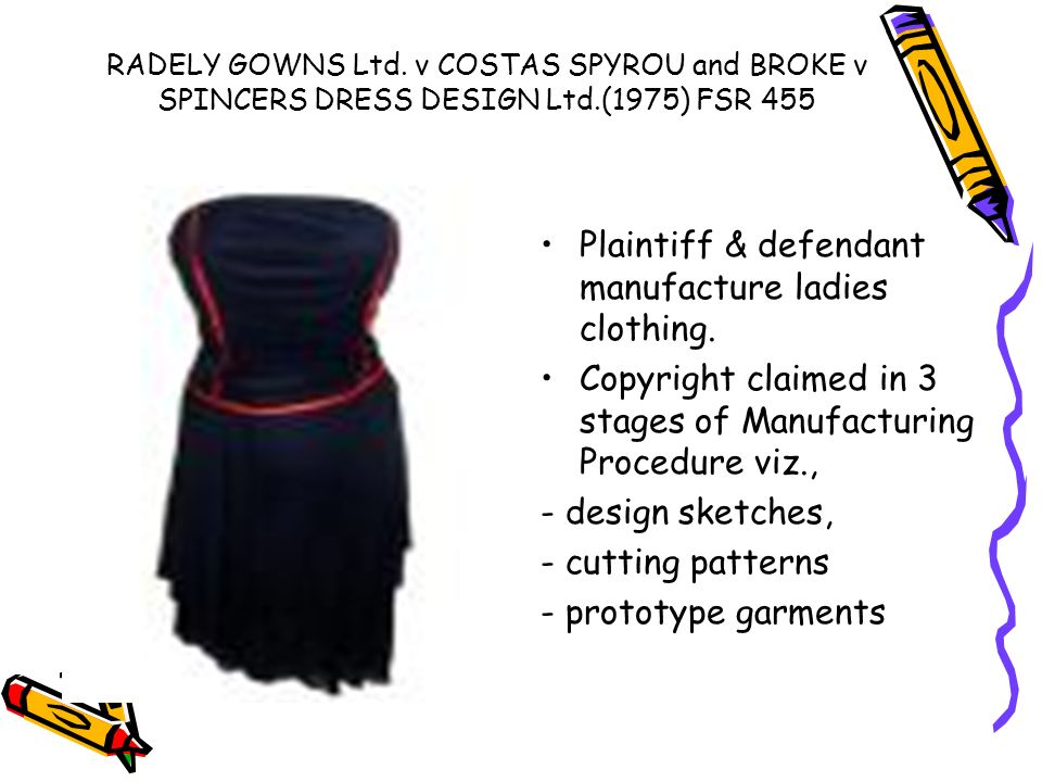 RADELY GOWNS Ltd. v COSTAS SPYROU and BROKE v SPINCERS DRESS DESIGN Ltd.(1975) FSR 455 Plaintiff & defendant manufacture ladies clothing. Copyright cl