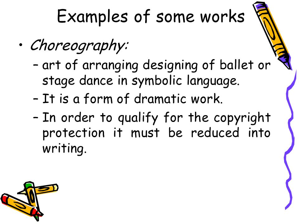 Examples of some works Choreography: –art of arranging designing of ballet or stage dance in symbolic language. –It is a form of dramatic work. –In or