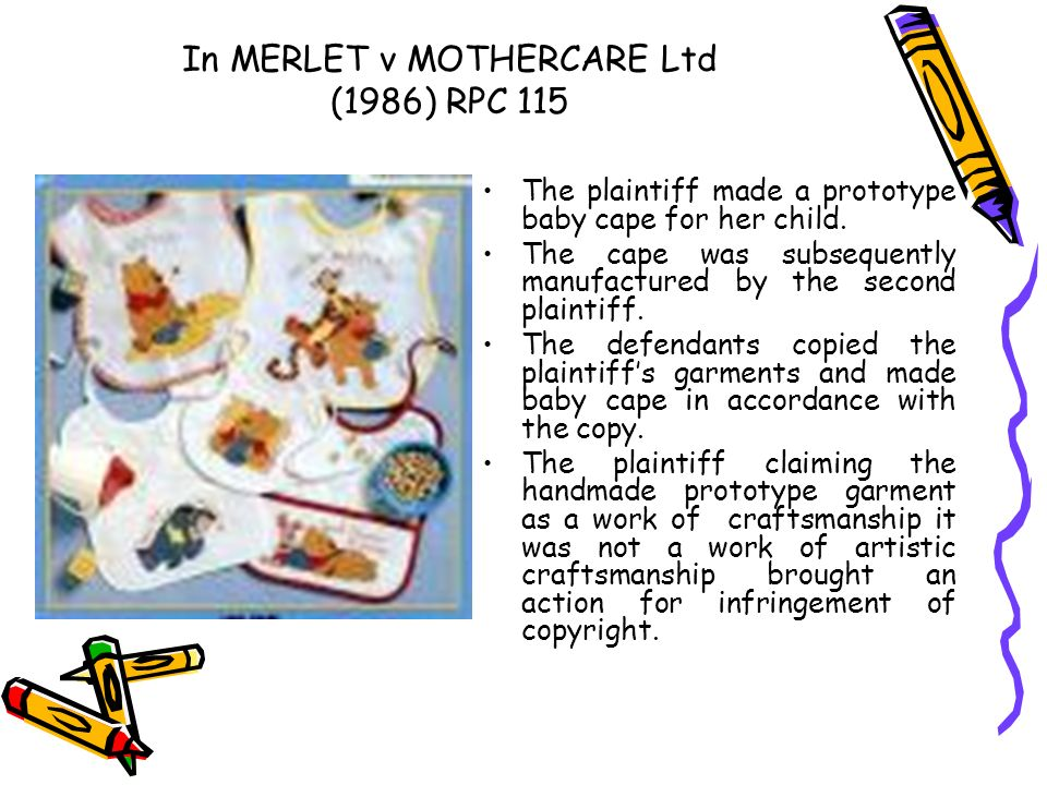 In MERLET v MOTHERCARE Ltd (1986) RPC 115 The plaintiff made a prototype baby cape for her child. The cape was subsequently manufactured by the second