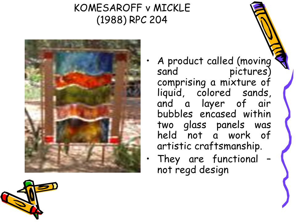 KOMESAROFF v MICKLE (1988) RPC 204 A product called (moving sand pictures) comprising a mixture of liquid, colored sands, and a layer of air bubbles e