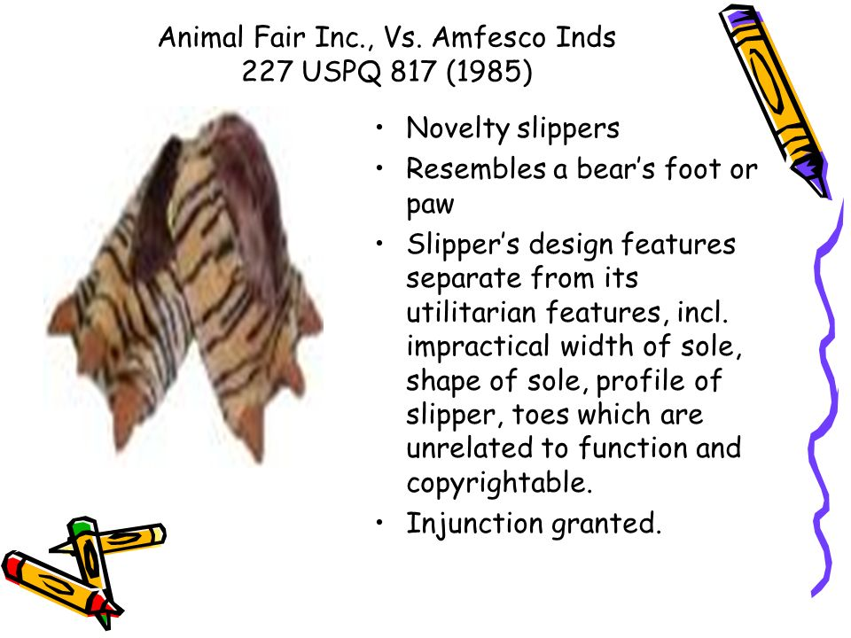 Animal Fair Inc., Vs. Amfesco Inds 227 USPQ 817 (1985) Novelty slippers Resembles a bears foot or paw Slippers design features separate from its utili