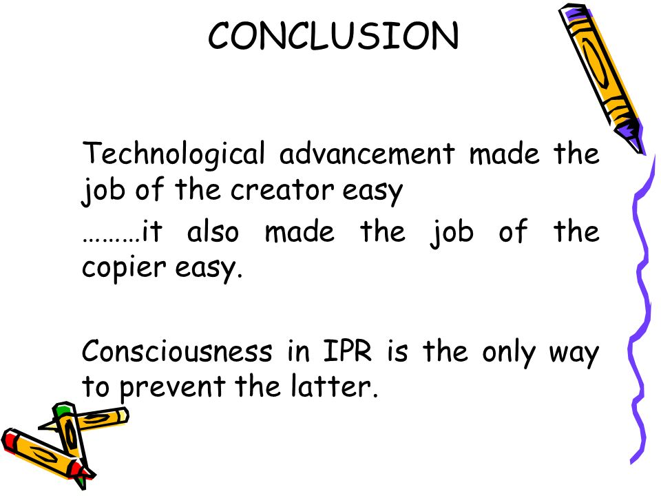 CONCLUSION Technological advancement made the job of the creator easy ………it also made the job of the copier easy. Consciousness in IPR is the only way