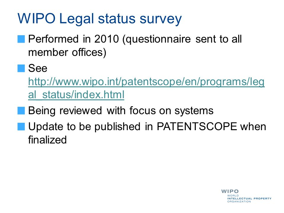 WIPO Legal status survey Performed in 2010 (questionnaire sent to all member offices) See http://www.wipo.int/patentscope/en/programs/leg al_status/in