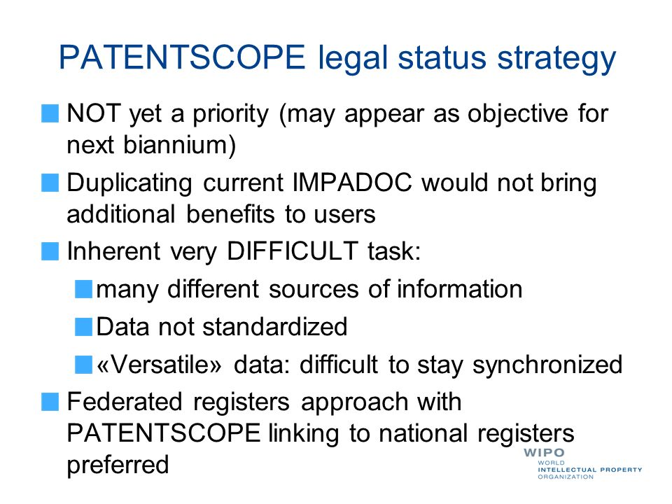PATENTSCOPE legal status strategy NOT yet a priority (may appear as objective for next biannium) Duplicating current IMPADOC would not bring additiona
