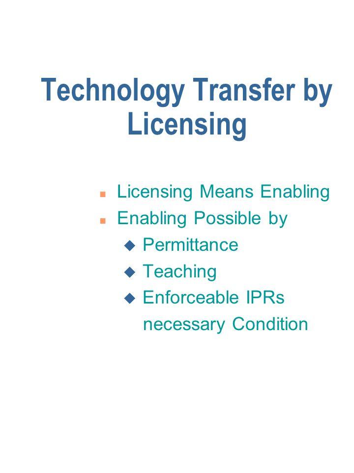 Technology Transfer by Licensing n Licensing Means Enabling n Enabling Possible by u Permittance u Teaching u Enforceable IPRs necessary Condition