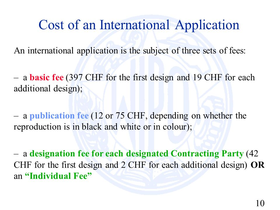 10 Cost of an International Application An international application is the subject of three sets of fees: – a basic fee (397 CHF for the first design
