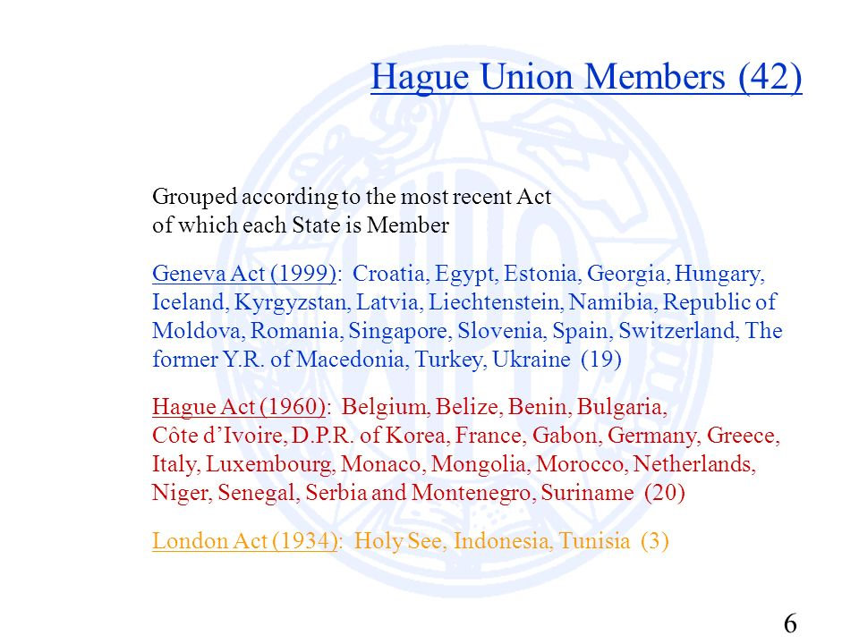 6 Hague Union Members (42) Grouped according to the most recent Act of which each State is Member Geneva Act (1999): Croatia, Egypt, Estonia, Georgia,