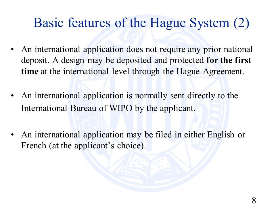 8 Basic features of the Hague System (2) An international application does not require any prior national deposit. A design may be deposited and prote