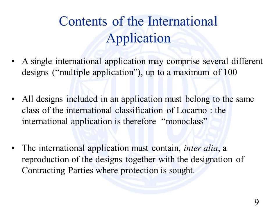 9 Contents of the International Application A single international application may comprise several different designs (multiple application), up to a