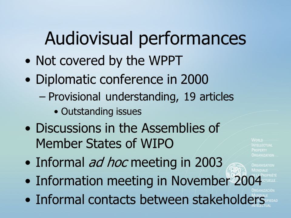 Audiovisual performances Not covered by the WPPT Diplomatic conference in 2000 –Provisional understanding, 19 articles Outstanding issues Discussions in the Assemblies of Member States of WIPO Informal ad hoc meeting in 2003 Information meeting in November 2004 Informal contacts between stakeholders