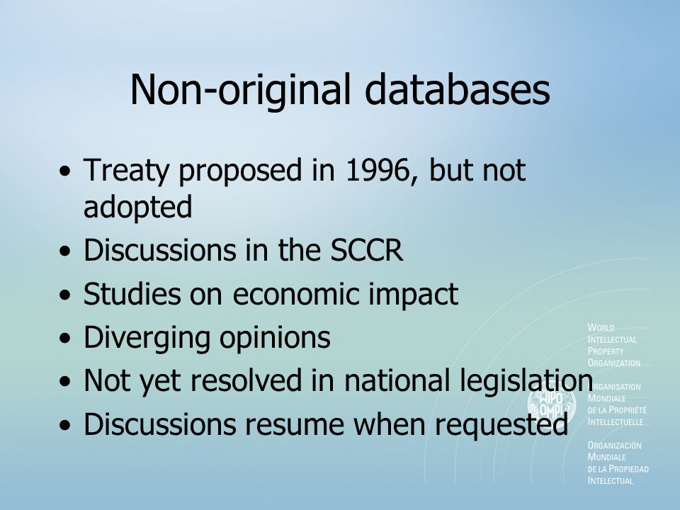 Non-original databases Treaty proposed in 1996, but not adopted Discussions in the SCCR Studies on economic impact Diverging opinions Not yet resolved in national legislation Discussions resume when requested