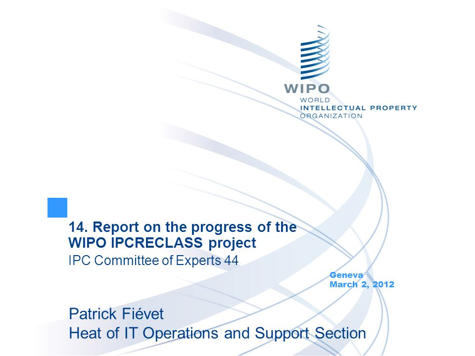 14. Report on the progress of the WIPO IPCRECLASS project IPC Committee of Experts 44 Geneva March 2, 2012 Patrick Fiévet Heat of IT Operations and Su