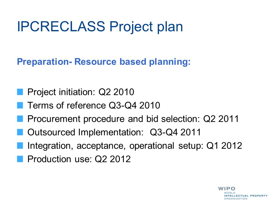 IPCRECLASS Project plan Preparation- Resource based planning: Project initiation: Q2 2010 Terms of reference Q3-Q4 2010 Procurement procedure and bid selection: Q2 2011 Outsourced Implementation: Q3-Q4 2011 Integration, acceptance, operational setup: Q1 2012 Production use: Q2 2012