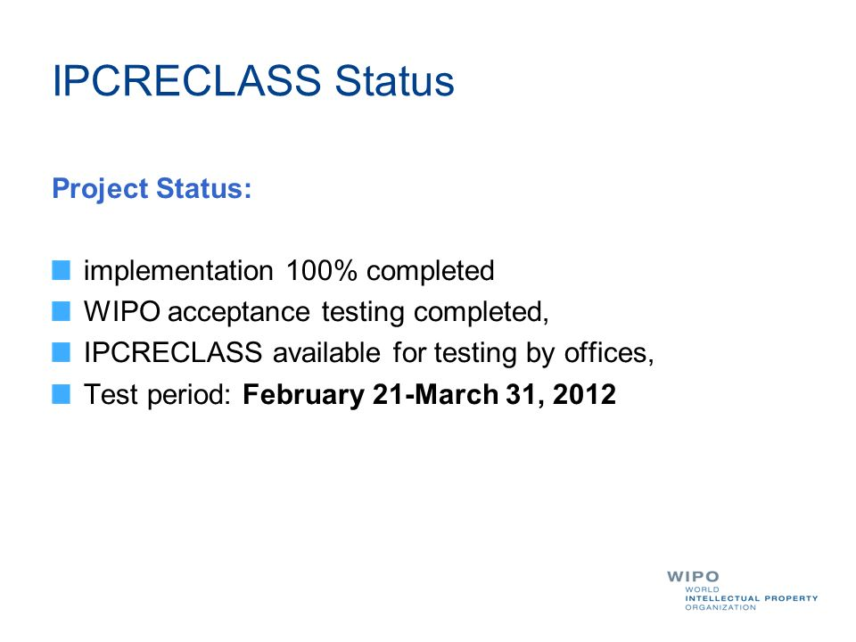 IPCRECLASS Status Project Status: implementation 100% completed WIPO acceptance testing completed, IPCRECLASS available for testing by offices, Test period: February 21-March 31, 2012