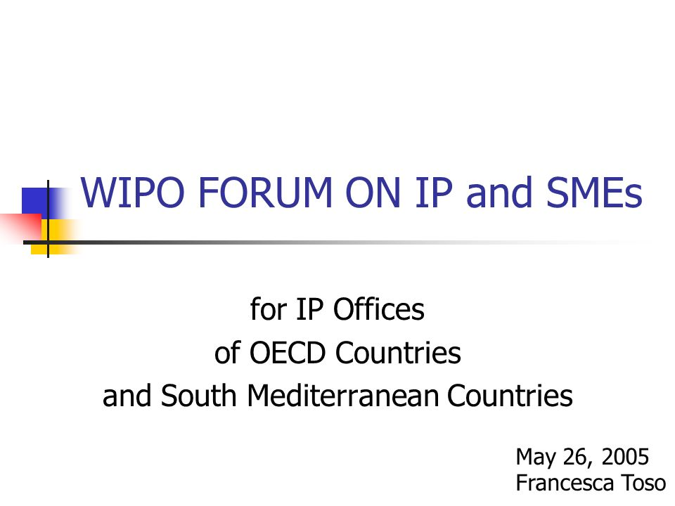 WIPO FORUM ON IP and SMEs for IP Offices of OECD Countries and South Mediterranean Countries May 26, 2005 Francesca Toso