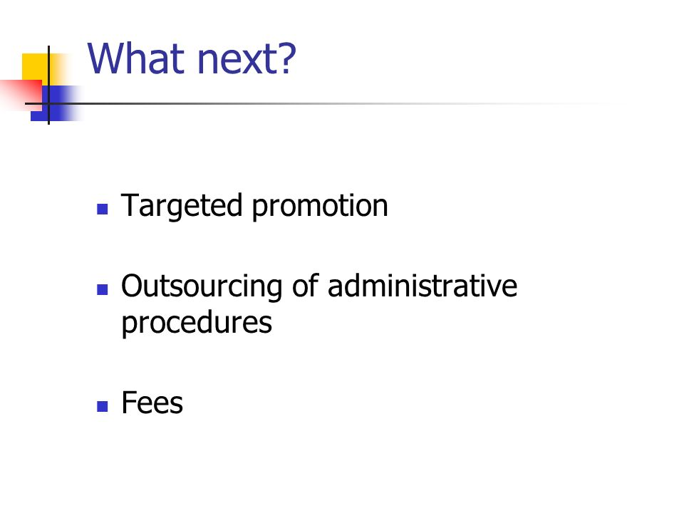 What next? Targeted promotion Outsourcing of administrative procedures Fees