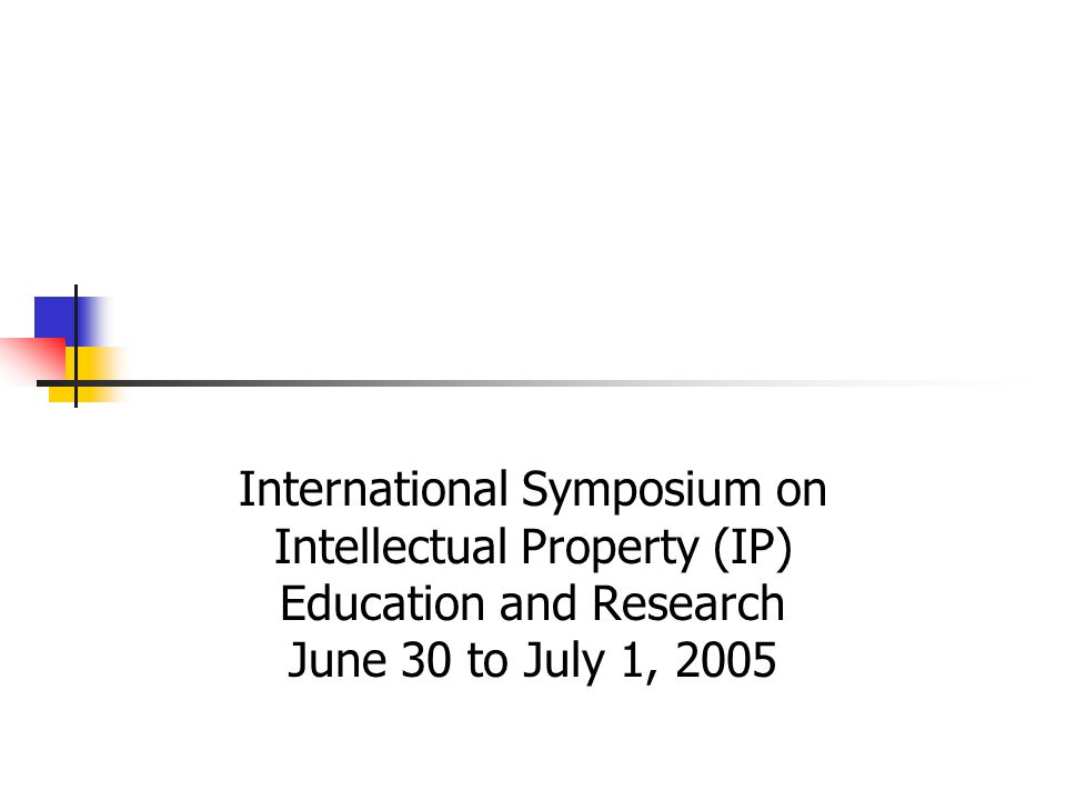 International Symposium on Intellectual Property (IP) Education and Research June 30 to July 1, 2005