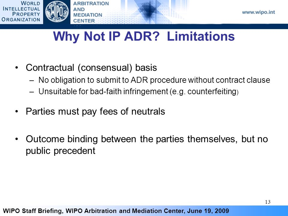 13 WIPO Staff Briefing, WIPO Arbitration and Mediation Center, June 19, 2009 Why Not IP ADR? Limitations Contractual (consensual) basis –No obligation
