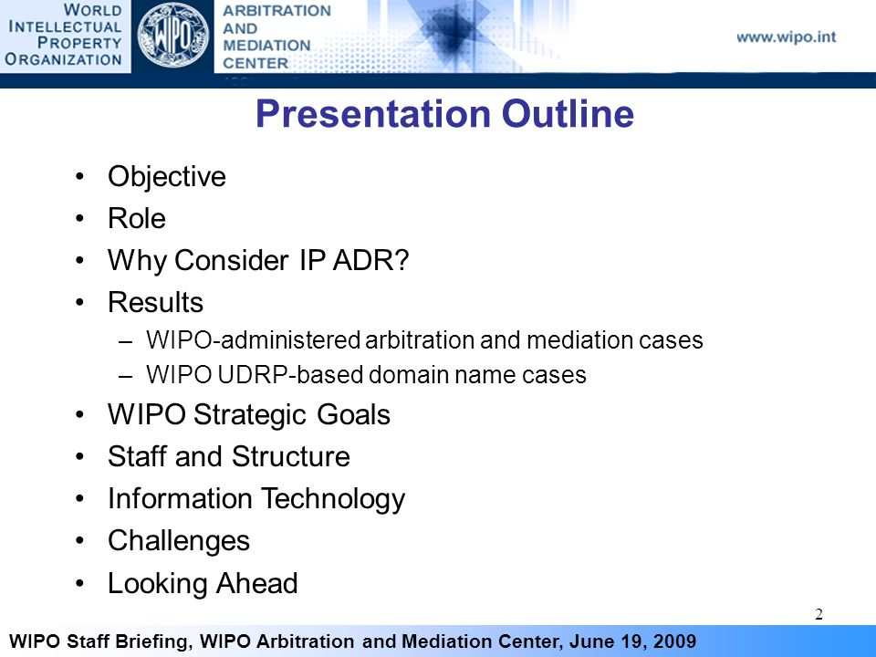 2 WIPO Staff Briefing, WIPO Arbitration and Mediation Center, June 19, 2009 Presentation Outline Objective Role Why Consider IP ADR? Results –WIPO-adm