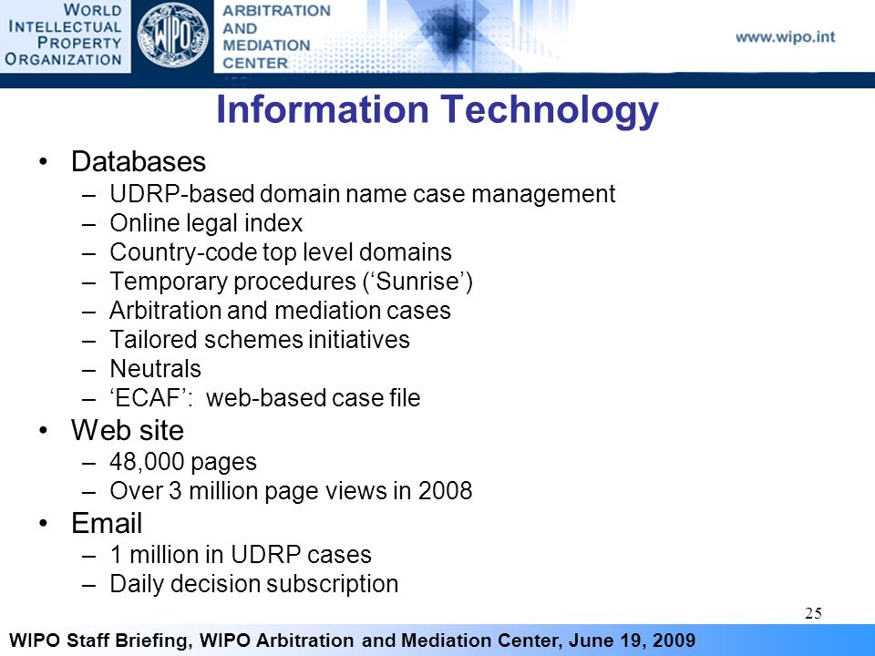 25 WIPO Staff Briefing, WIPO Arbitration and Mediation Center, June 19, 2009 Information Technology Databases –UDRP-based domain name case management –Online legal index –Country-code top level domains –Temporary procedures (Sunrise) –Arbitration and mediation cases –Tailored schemes initiatives –Neutrals –ECAF: web-based case file Web site –48,000 pages –Over 3 million page views in 2008 Email –1 million in UDRP cases –Daily decision subscription