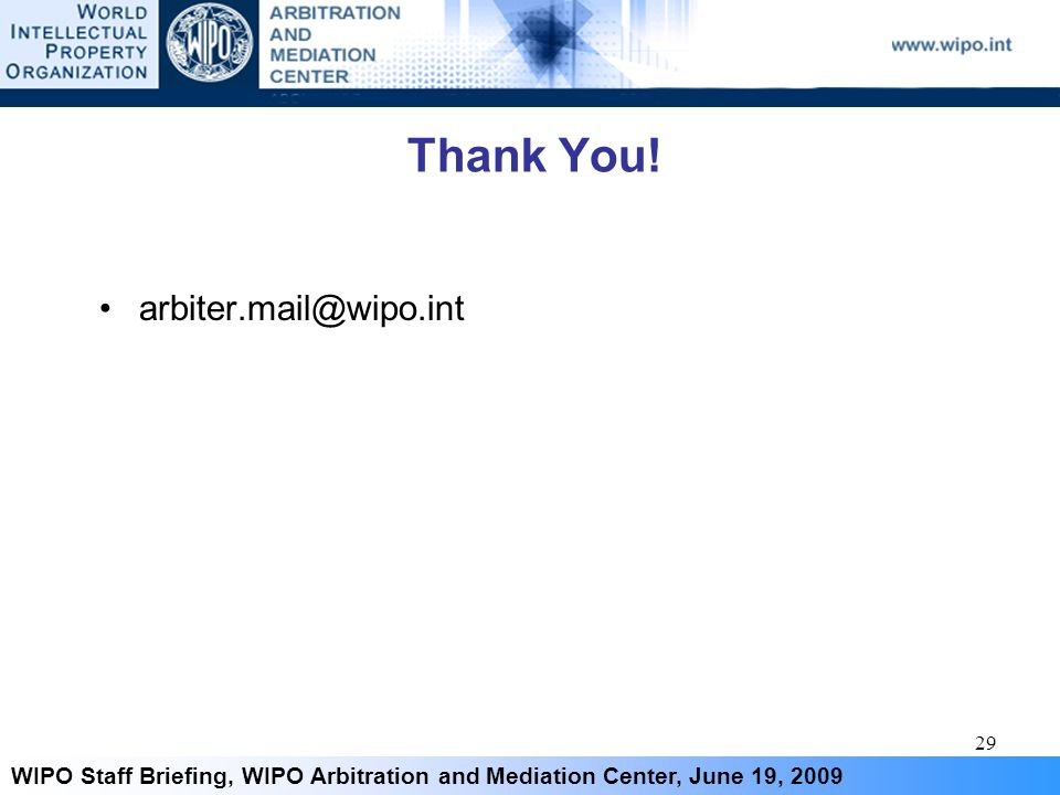 29 WIPO Staff Briefing, WIPO Arbitration and Mediation Center, June 19, 2009 Thank You! arbiter.mail@wipo.int