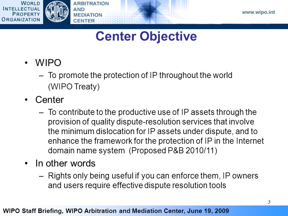3 WIPO Staff Briefing, WIPO Arbitration and Mediation Center, June 19, 2009 Center Objective WIPO –To promote the protection of IP throughout the worl