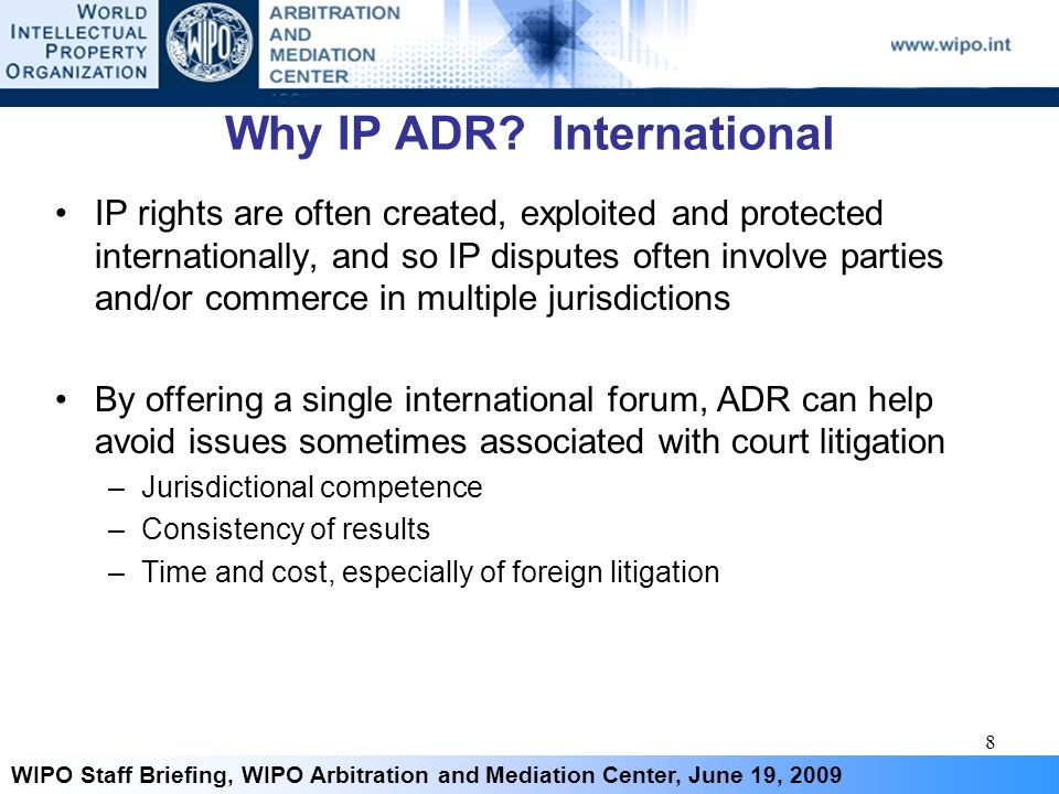 8 WIPO Staff Briefing, WIPO Arbitration and Mediation Center, June 19, 2009 Why IP ADR? International IP rights are often created, exploited and prote