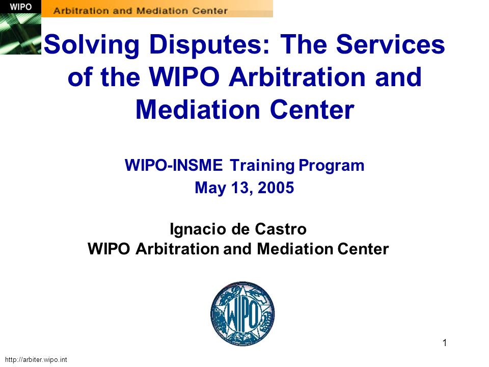 1 Ignacio de Castro WIPO Arbitration and Mediation Center Solving Disputes: The Services of the WIPO Arbitration and Mediation Center WIPO-INSME Train
