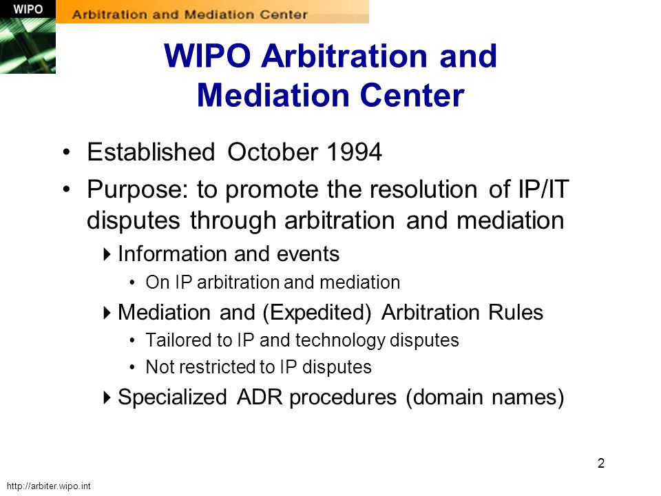 2 WIPO Arbitration and Mediation Center Established October 1994 Purpose: to promote the resolution of IP/IT disputes through arbitration and mediatio