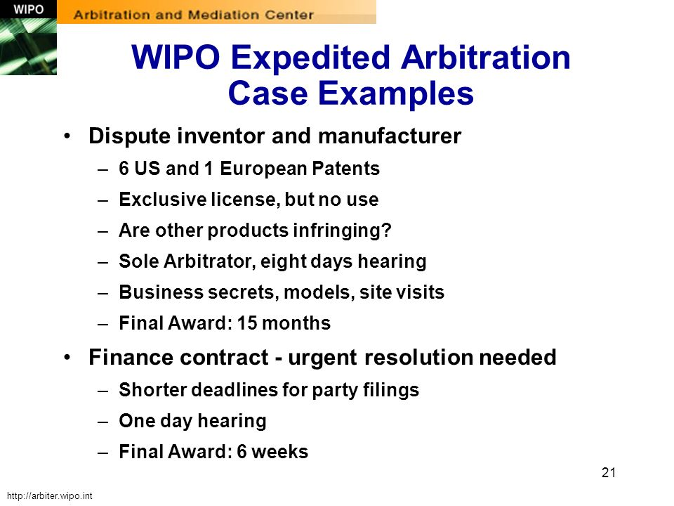 21 WIPO Expedited Arbitration Case Examples Dispute inventor and manufacturer –6 US and 1 European Patents –Exclusive license, but no use –Are other p