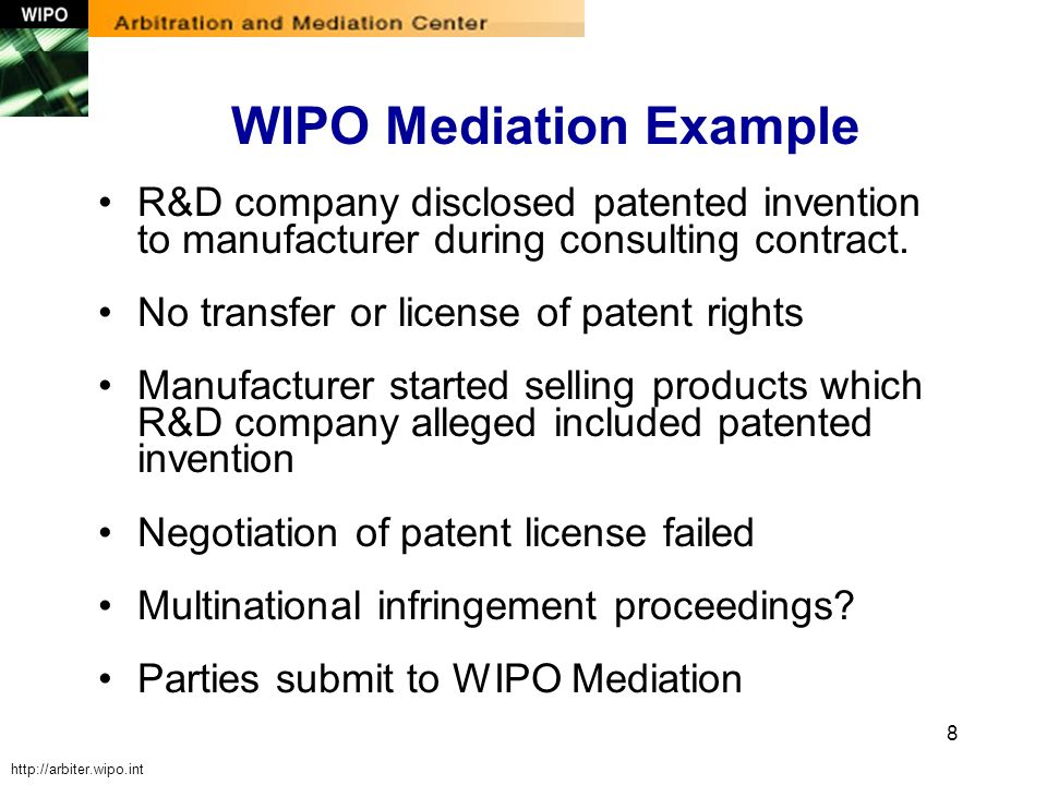 8 WIPO Mediation Example R&D company disclosed patented invention to manufacturer during consulting contract. No transfer or license of patent rights