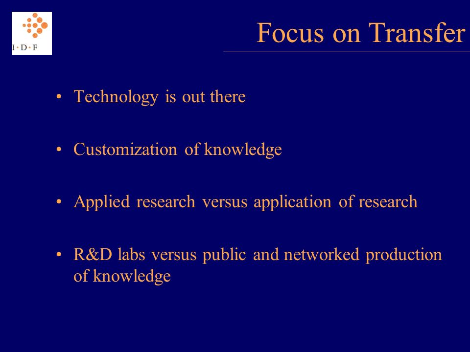 Focus on Transfer Technology is out there Customization of knowledge Applied research versus application of research R&D labs versus public and networked production of knowledge