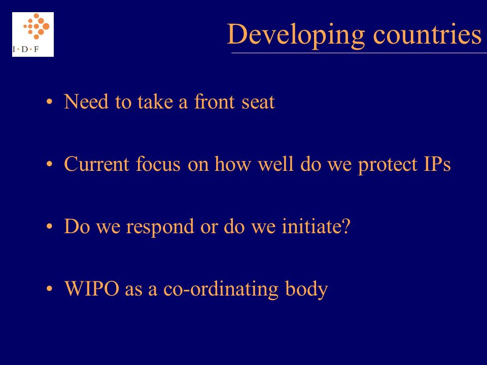 Developing countries Need to take a front seat Current focus on how well do we protect IPs Do we respond or do we initiate.