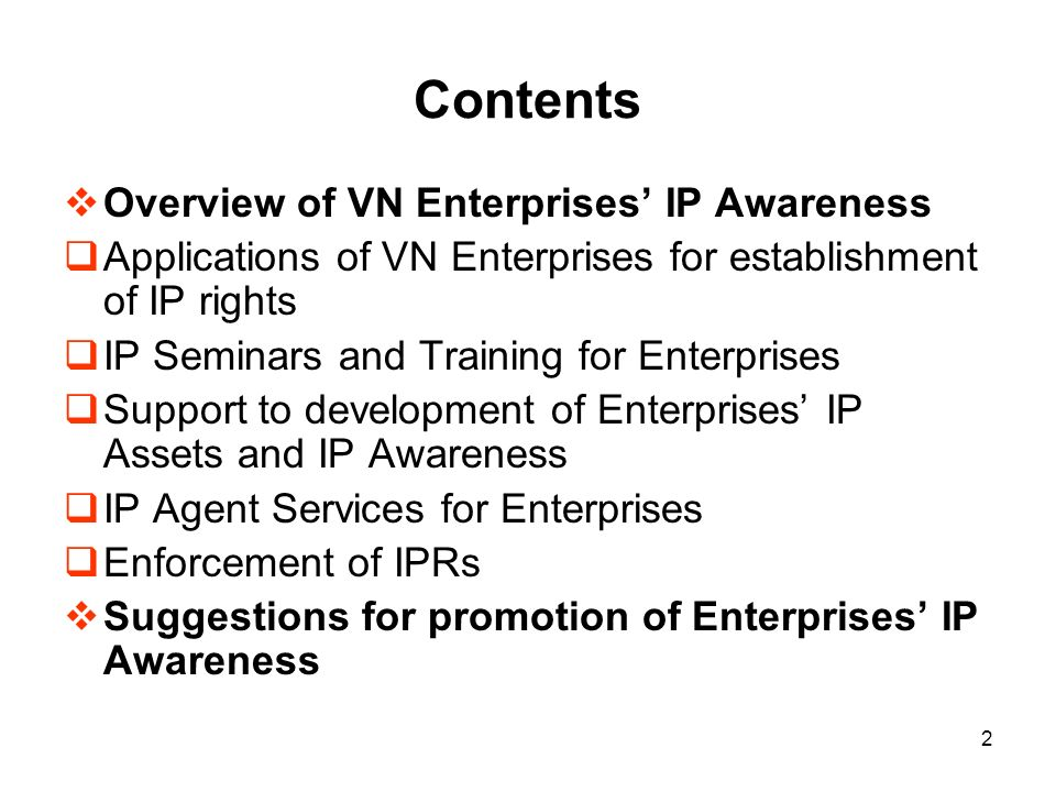 2 Contents Overview of VN Enterprises IP Awareness Applications of VN Enterprises for establishment of IP rights IP Seminars and Training for Enterprises Support to development of Enterprises IP Assets and IP Awareness IP Agent Services for Enterprises Enforcement of IPRs Suggestions for promotion of Enterprises IP Awareness