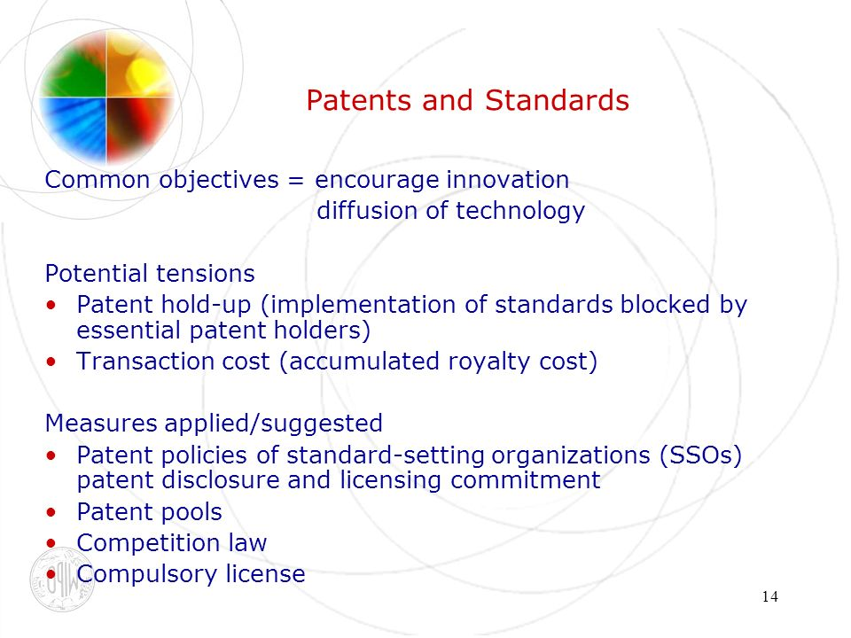 14 Patents and Standards Common objectives = encourage innovation diffusion of technology Potential tensions Patent hold-up (implementation of standards blocked by essential patent holders) Transaction cost (accumulated royalty cost) Measures applied/suggested Patent policies of standard-setting organizations (SSOs) patent disclosure and licensing commitment Patent pools Competition law Compulsory license