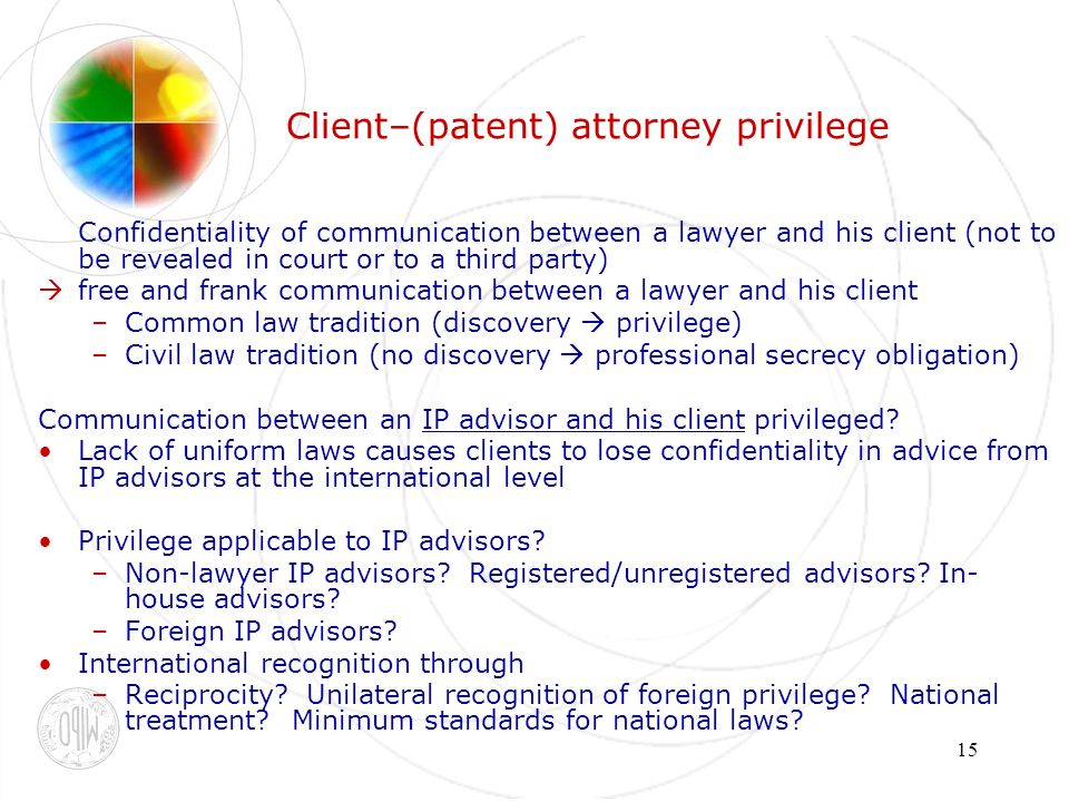 15 Client–(patent) attorney privilege Confidentiality of communication between a lawyer and his client (not to be revealed in court or to a third party) free and frank communication between a lawyer and his client –Common law tradition (discovery privilege) –Civil law tradition (no discovery professional secrecy obligation) Communication between an IP advisor and his client privileged.