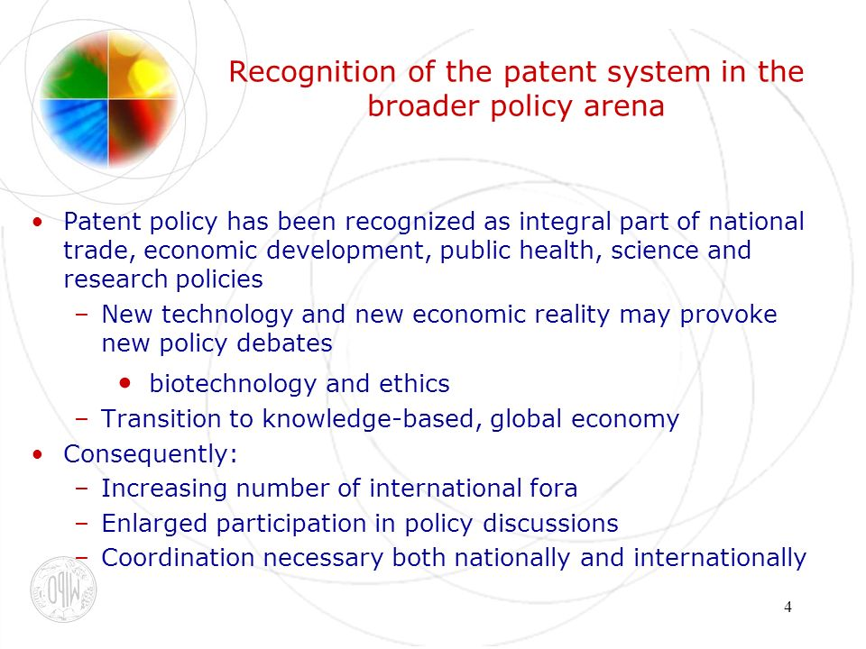 4 Recognition of the patent system in the broader policy arena Patent policy has been recognized as integral part of national trade, economic development, public health, science and research policies –New technology and new economic reality may provoke new policy debates biotechnology and ethics –Transition to knowledge-based, global economy Consequently: –Increasing number of international fora –Enlarged participation in policy discussions –Coordination necessary both nationally and internationally